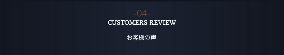 -04- CUSTOMERS REVIEW お客様の声